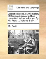 Liberal Opinions, Or, The History Of Benignus. A New Edition Corrected. In Four Volumes. By Mr. Pratt. ...  Volume 3 Of 4 - Mr. Pratt