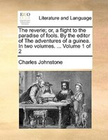 The Reverie; Or, A Flight To The Paradise Of Fools. By The Editor Of The Adventures Of A Guinea. In Two Volumes. ...  Volume 1 Of - Charles Johnstone