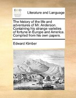 The History Of The Life And Adventures Of Mr. Anderson. Containing His Strange Varieties Of Fortune In Europe And America. Compile - Edward Kimber