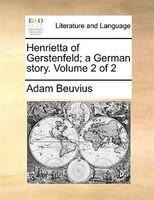 Henrietta Of Gerstenfeld; A German Story.  Volume 2 Of 2 - Adam Beuvius