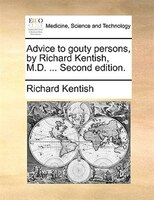 Advice To Gouty Persons, By Richard Kentish, M.d. ... Second Edition. - Richard Kentish