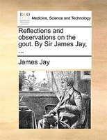 Reflections And Observations On The Gout. By Sir James Jay, ...