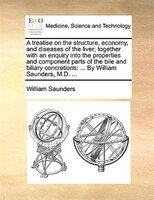 A Treatise On The Structure, Economy, And Diseases Of The Liver; Together With An Enquiry Into The Properties And Component Parts - William Saunders