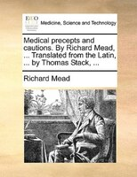 Medical Precepts And Cautions. By Richard Mead, ... Translated From The Latin, ... By Thomas Stack, ... - Richard Mead