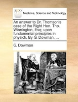 An Answer To Dr. Thomson's Case Of The Right Hon. Tho. Winnington, Esq; Upon Fundamental Principles In Physick. By G. - G. Dowman