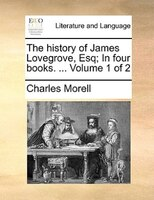 The History Of James Lovegrove, Esq; In Four Books. ...  Volume 1 Of 2 - Charles Morell