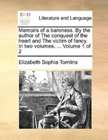Memoirs Of A Baroness. By The Author Of The Conquest Of The Heart And The Victim Of Fancy. In Two Volumes. ...  Volume 1 Of 2 - Elizabeth Sophia Tomlins
