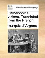 Philosophical Visions. Translated From The French. - Marquis D' Argens