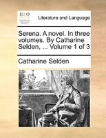 Serena. A Novel. In Three Volumes. By Catharine Selden, ...  Volume 1 Of 3 - Catharine Selden