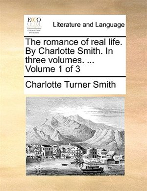 The Romance Of Real Life. By Charlotte Smith. In Three Volumes. ...  Volume 1 Of 3 - Charlotte Turner Smith