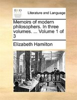 Memoirs Of Modern Philosophers. In Three Volumes. ...  Volume 1 Of 3 - Elizabeth Hamilton