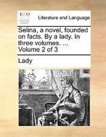 Selina, A Novel, Founded On Facts. By A Lady. In Three Volumes. ...  Volume 2 Of 3