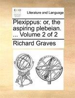 Plexippus: Or, The Aspiring Plebeian. ...  Volume 2 Of 2 - Richard Graves