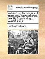 Waldorf; Or, The Dangers Of Philosophy. A Philosophical Tale. By Sophia King, ...  Volume 2 Of 2 - Sophia Fortnum