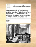 Letters Between An English Lady And Her Friend At Paris. In Which Are Contained, The Memoirs Of Mrs. Williams. By A Lady. In Two V - Lady