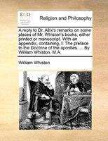 A Reply To Dr. Allix's Remarks On Some Places Of Mr. Whiston's Books, Either Printed Or Manuscript. With An - William Whiston