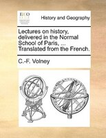 Lectures On History, Delivered In The Normal School Of Paris, ... Translated From The French.