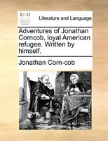 Adventures Of Jonathan Corncob, Loyal American Refugee. Written By Himself.