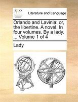Orlando And Lavinia: Or, The Libertine. A Novel. In Four Volumes. By A Lady. ...  Volume 1 Of 4