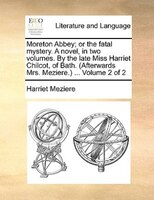 Moreton Abbey; Or The Fatal Mystery. A Novel, In Two Volumes. By The Late Miss Harriet Chilcot, Of Bath. (afterwards Mrs. Meziere. - Harriet Meziere