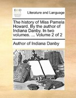 The History Of Miss Pamela Howard. By The Author Of Indiana Danby. In Two Volumes. ...  Volume 2 Of 2 - Author Of Indiana Danby