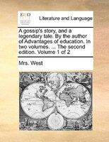 A Gossip's Story, And A Legendary Tale. By The Author Of Advantages Of Education. In Two Volumes. ... The Second Edition. - Mrs. West