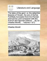 The Tales Of The Genii: Or, The Delightful Lessons Of Horam, The Son Of Asmar. Faithfully Translated From The Persian Manus - Charles Morell
