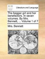 The Beggar Girl And Her Benefactors. In Seven Volumes. By Mrs. Bennett, ...  Volume 1 Of 7 - Mrs. Bennett