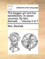 The Beggar Girl And Her Benefactors. In Seven Volumes. By Mrs. Bennett, ...  Volume 2 Of 7 - Mrs. Bennett