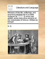 Memoirs Of The Life, Sufferings, And Surprising Adventures Of A Noble Foreigner At *******. To Which Are Added, Some Instructive R - H. S.
