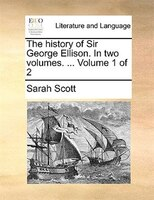 The History Of Sir George Ellison. In Two Volumes. ...  Volume 1 Of 2 - Sarah Scott