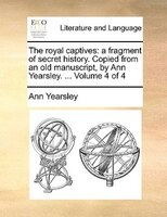 The Royal Captives: A Fragment Of Secret History. Copied From An Old Manuscript, By Ann Yearsley. ...  Volume 4 Of 4 - Ann Yearsley
