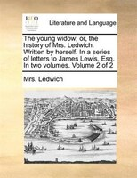 The Young Widow; Or, The History Of Mrs. Ledwich. Written By Herself. In A Series Of Letters To James Lewis, Esq. In Two Volumes. - Mrs. Ledwich
