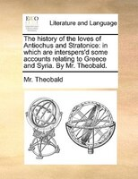 The History Of The Loves Of Antiochus And Stratonice: In Which Are Interspers'd Some Accounts Relating To Greece And - Mr. Theobald