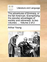 The Adventures Of Emmera, Or The Fair American. Exemplifying The Peculiar Advantages Of Society And Retirement. In Two Volumes. .. - Arthur Young