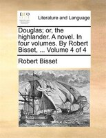 Douglas; Or, The Highlander. A Novel. In Four Volumes. By Robert Bisset, ...  Volume 4 Of 4 - Robert Bisset