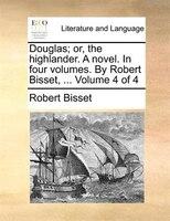 Douglas; Or, The Highlander. A Novel. In Four Volumes. By Robert Bisset, ...  Volume 4 Of 4 - Robert Bisset