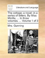 The Cottage; A Novel: In A Series Of Letters. By Miss Minifie, ... In Three Volumes. ...  Volume 1 Of 3 - Mrs. Gunning