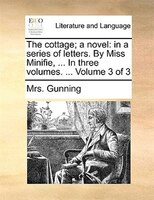The Cottage; A Novel: In A Series Of Letters. By Miss Minifie, ... In Three Volumes. ...  Volume 3 Of 3 - Mrs. Gunning