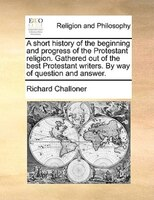 A Short History Of The Beginning And Progress Of The Protestant Religion. Gathered Out Of The Best Protestant Writers. By Way Of Q - Richard Challoner