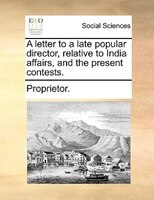 A Letter To A Late Popular Director, Relative To India Affairs, And The Present Contests. - Proprietor.