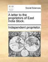 A Letter To The Proprietors Of East India Stock. - Independent Proprietor.