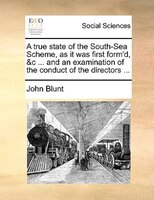 A True State Of The South-sea Scheme, As It Was First Form'd, &c ... And An Examination Of The Conduct Of The - John Blunt