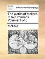 The Works Of Moliere. In Five Volumes.  Volume 1 Of 5 - Molière