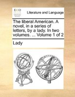 The Liberal American. A Novel, In A Series Of Letters, By A Lady. In Two Volumes. ...  Volume 1 Of 2 - Lady