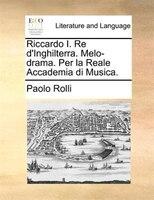 Riccardo I. Re D'inghilterra. Melo-drama. Per La Reale Accademia Di Musica. - Paolo Rolli