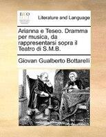 Arianna E Teseo. Dramma Per Musica, Da Rappresentarsi Sopra Il Teatro Di S.m.b. - Giovan Gualberto Bottarelli