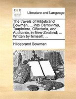 The Travels Of Hildebrand Bowman, ... Into Carnovirria, Taupiniera, Olfactaria, And Auditante, In New-zealand; ... Written By Hims - Hildebrand Bowman