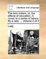 The Twin Sisters; Or, The Effects Of Education. A Novel; In A Series Of Letters. By A Lady. ...  Volume 2 Of 3 - Lady
