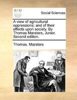 A View Of Agricultural Oppressions: And Of Their Effects Upon Society. By Thomas Marsters, Junior. Second Edition. - Thomas. Marsters